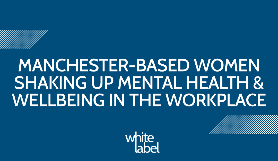 MANCHESTER-BASED WOMEN SHAKING UP MENTAL HEALTH & WELLBEING IN THE WORKPLACE